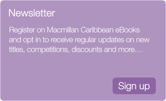 Register on Macmillan Caribbean eBooks and opt in to receive regular updates on new titles, competitions, discounts and more